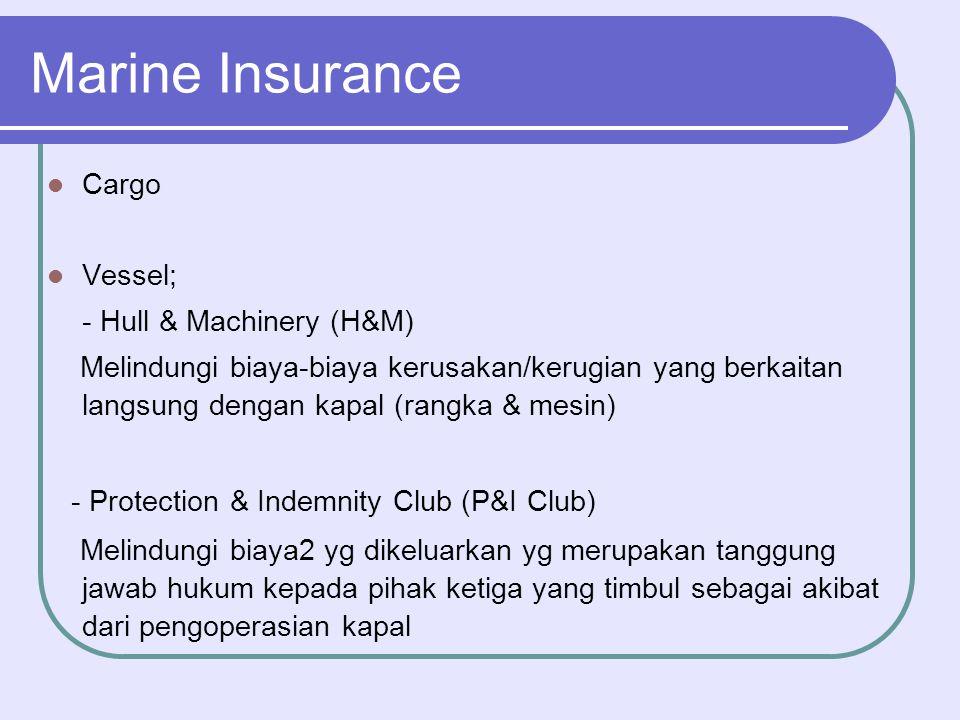 Marine Insurance  Cargo  Vessel; - Hull & Machinery (H&M) Melindungi biaya-biaya kerusakan/kerugian yang berkaitan langsung dengan kapal (rangka & m