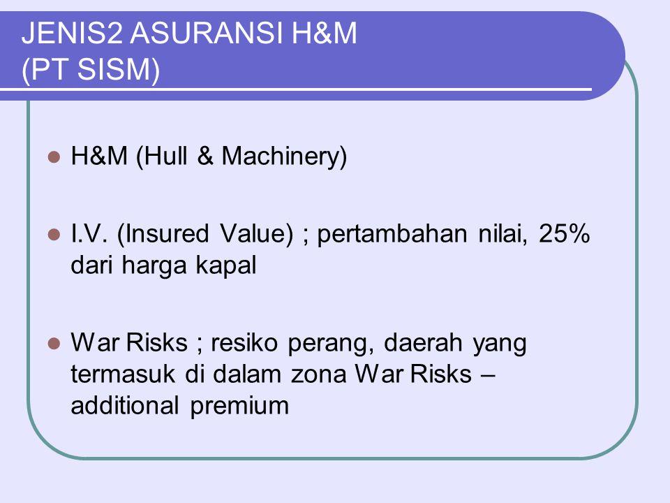 JENIS2 ASURANSI H&M (PT SISM)  H&M (Hull & Machinery)  I.V. (Insured Value) ; pertambahan nilai, 25% dari harga kapal  War Risks ; resiko perang, d