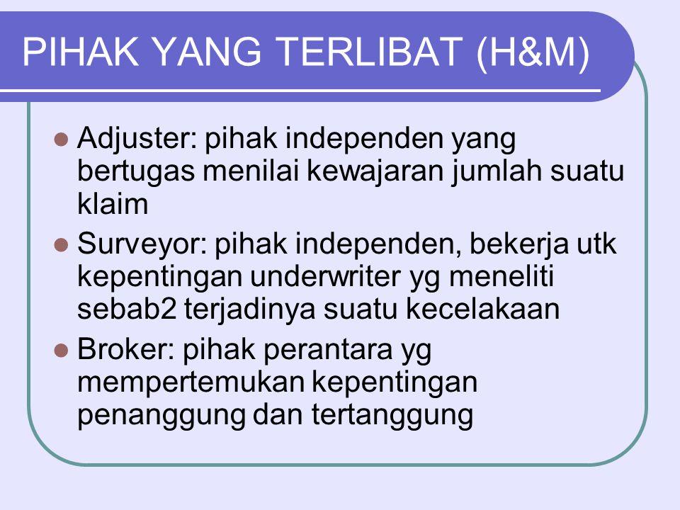 PIHAK YANG TERLIBAT (H&M)  Adjuster: pihak independen yang bertugas menilai kewajaran jumlah suatu klaim  Surveyor: pihak independen, bekerja utk ke
