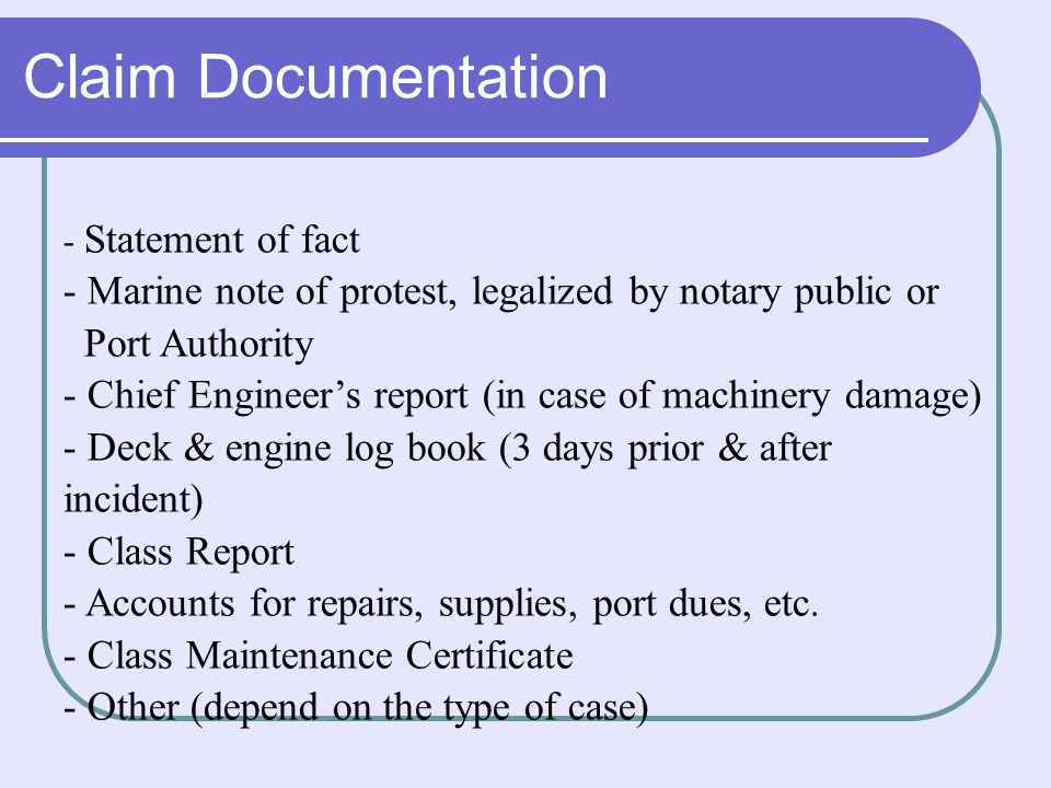 Claim Documentation - Statement of fact - Marine note of protest, legalized by notary public or Port Authority - Chief Engineer's report (in case of machinery damage) - Deck & engine log book (3 days prior & after incident) - Class Report - Accounts for repairs, supplies, port dues, etc.