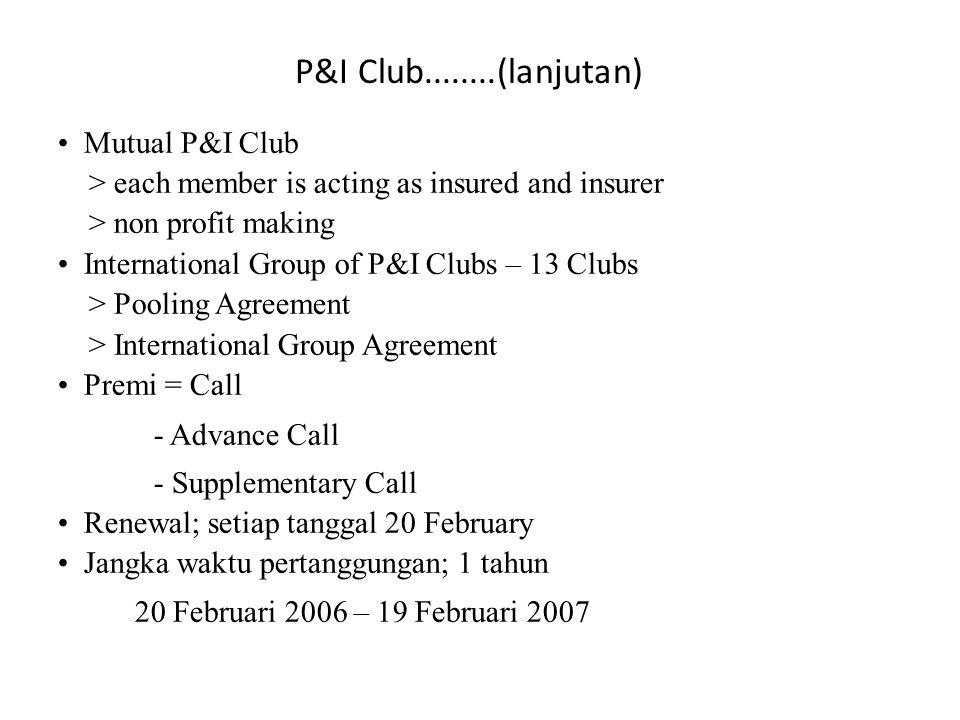 • Mutual P&I Club > each member is acting as insured and insurer > non profit making • International Group of P&I Clubs – 13 Clubs > Pooling Agreement > International Group Agreement • Premi = Call - Advance Call - Supplementary Call • Renewal; setiap tanggal 20 February • Jangka waktu pertanggungan; 1 tahun 20 Februari 2006 – 19 Februari 2007 P&I Club........(lanjutan)