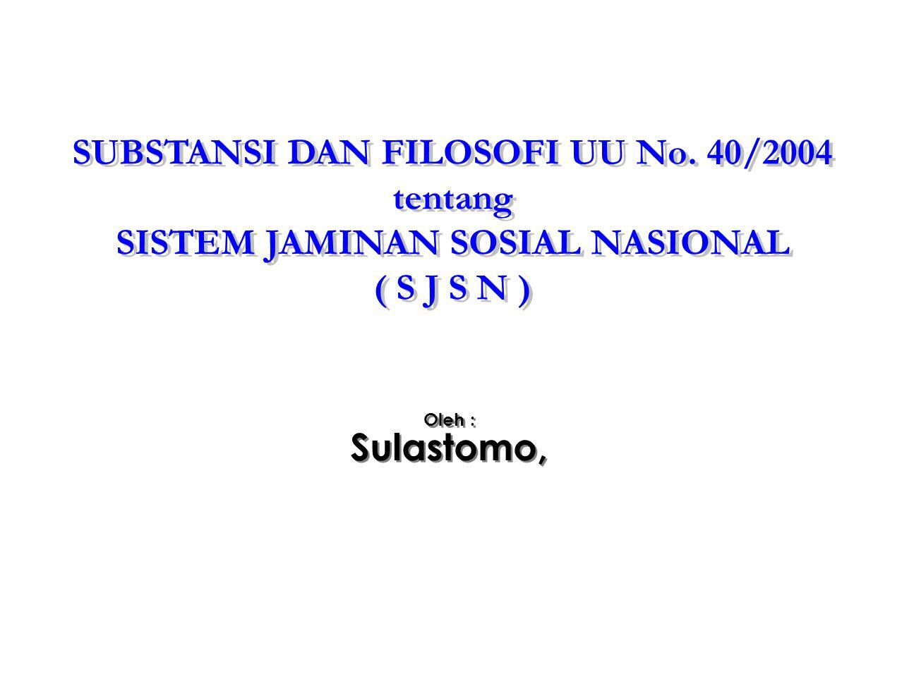 SUBSTANSI DAN FILOSOFI UU No. 40/2004 tentang SISTEM JAMINAN SOSIAL NASIONAL ( S J S N ) SUBSTANSI DAN FILOSOFI UU No. 40/2004 tentang SISTEM JAMINAN