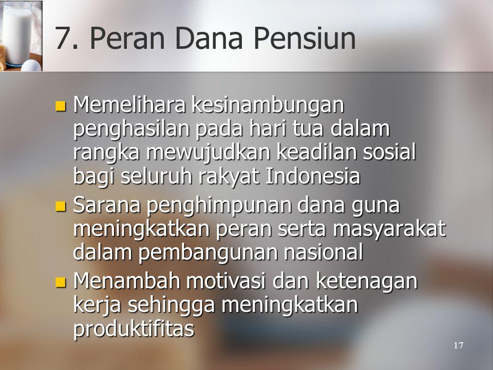 17 7. Peran Dana Pensiun  Memelihara kesinambungan penghasilan pada hari tua dalam rangka mewujudkan keadilan sosial bagi seluruh rakyat Indonesia 