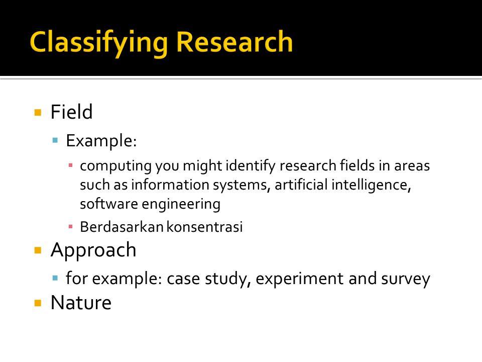 Field  Example: ▪ computing you might identify research fields in areas such as information systems, artificial intelligence, software engineering ▪ Berdasarkan konsentrasi  Approach  for example: case study, experiment and survey  Nature