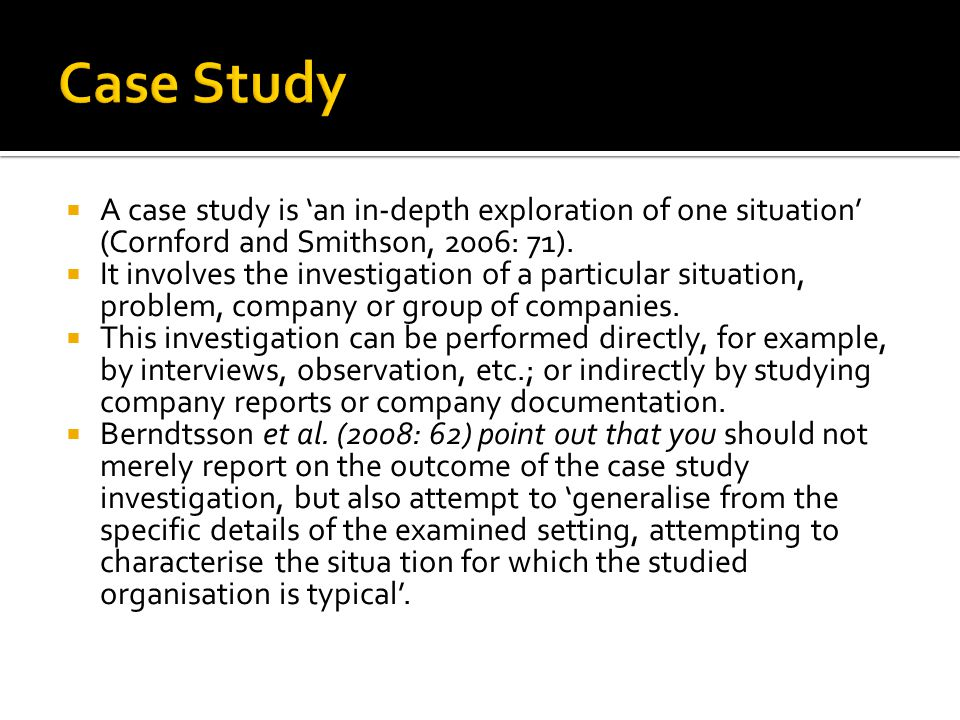  A case study is 'an in-depth exploration of one situation' (Cornford and Smithson, 2006: 71).  It involves the investigation of a particular situat