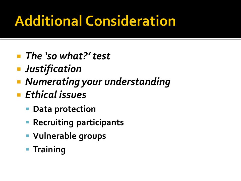  The 'so what?' test  Justification  Numerating your understanding  Ethical issues  Data protection  Recruiting participants  Vulnerable groups  Training