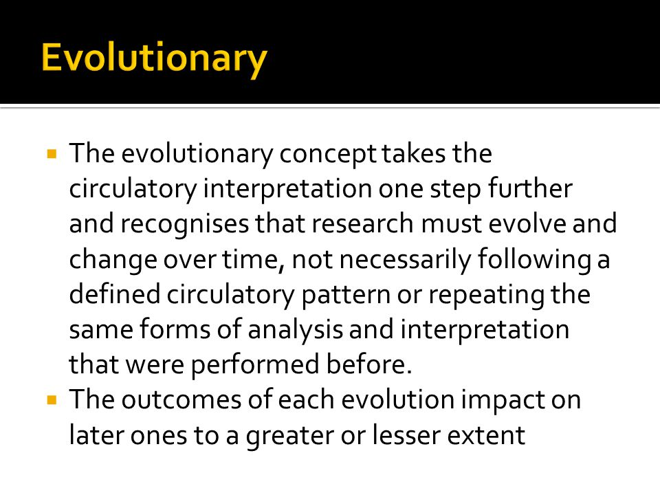  The evolutionary concept takes the circulatory interpretation one step further and recognises that research must evolve and change over time, not necessarily following a defined circulatory pattern or repeating the same forms of analysis and interpretation that were performed before.