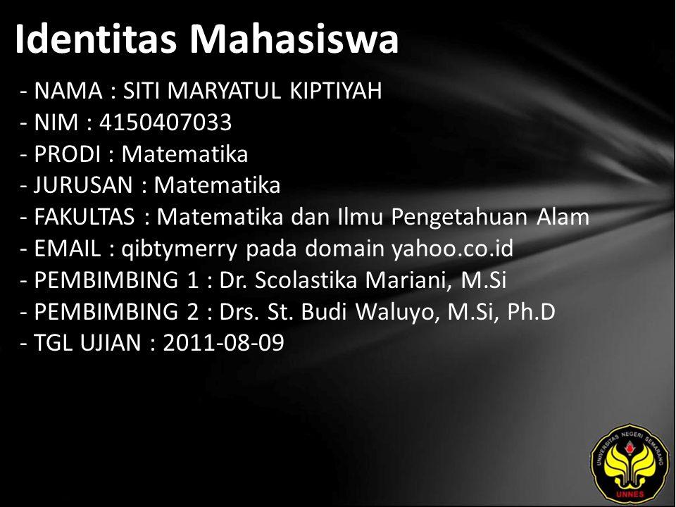 Identitas Mahasiswa - NAMA : SITI MARYATUL KIPTIYAH - NIM : 4150407033 - PRODI : Matematika - JURUSAN : Matematika - FAKULTAS : Matematika dan Ilmu Pengetahuan Alam - EMAIL : qibtymerry pada domain yahoo.co.id - PEMBIMBING 1 : Dr.