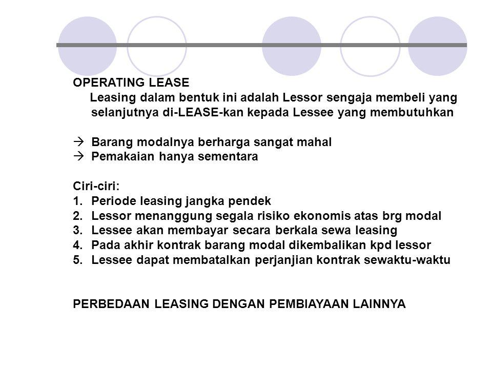 OPERATING LEASE Leasing dalam bentuk ini adalah Lessor sengaja membeli yang selanjutnya di-LEASE-kan kepada Lessee yang membutuhkan  Barang modalnya
