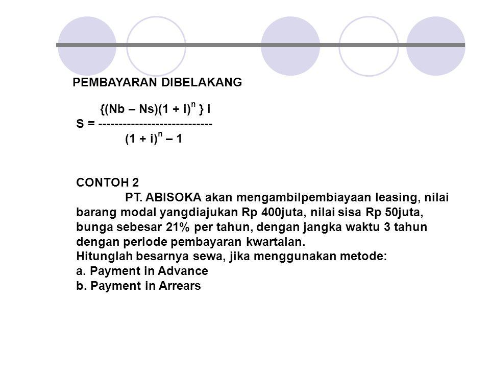 PEMBAYARAN DIBELAKANG {(Nb – Ns)(1 + i) n } i S = ---------------------------- (1 + i) n – 1 CONTOH 2 PT. ABISOKA akan mengambilpembiayaan leasing, ni