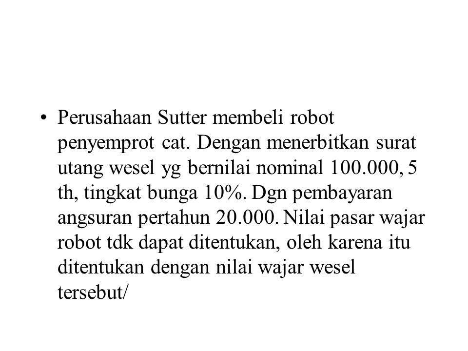 •Perusahaan Sutter membeli robot penyemprot cat. Dengan menerbitkan surat utang wesel yg bernilai nominal 100.000, 5 th, tingkat bunga 10%. Dgn pembay