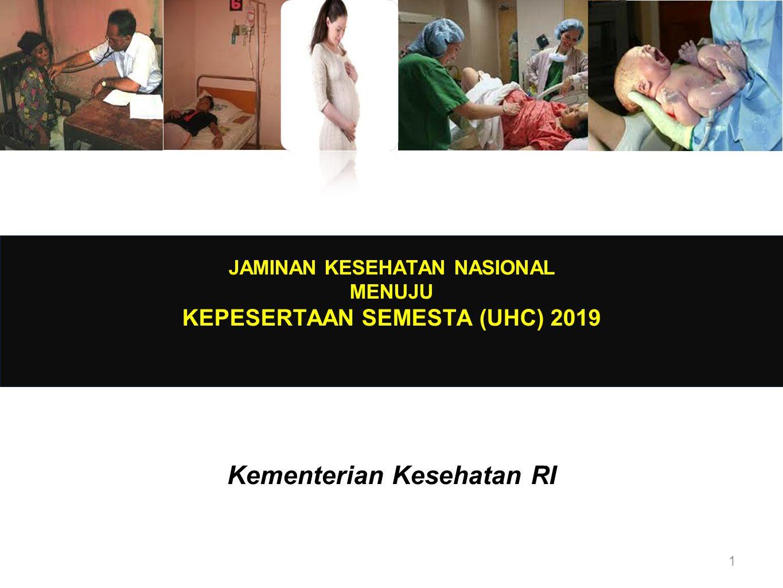 JAMINAN KESEHATAN NASIONAL MENUJU KEPESERTAAN SEMESTA (UHC) 2019 Kementerian Kesehatan RI 1