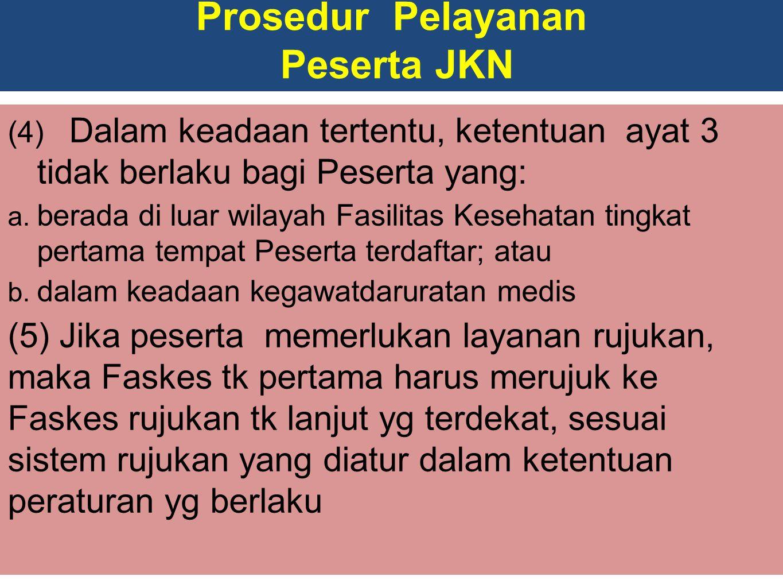 Prosedur Pelayanan Peserta JKN (4) Dalam keadaan tertentu, ketentuan ayat 3 tidak berlaku bagi Peserta yang: a.
