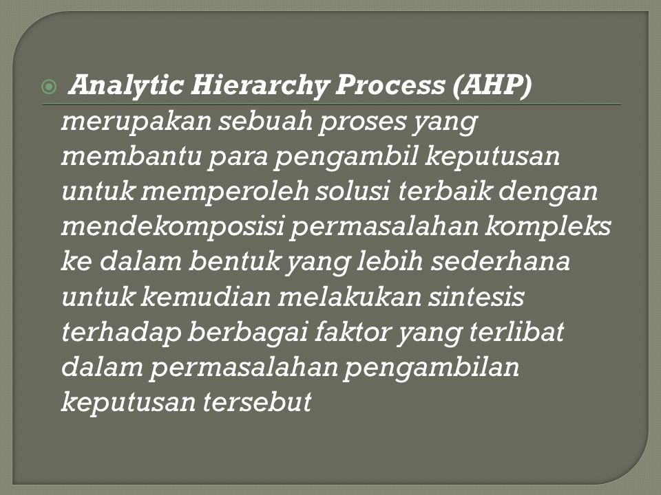  Analytic Hierarchy Process (AHP) merupakan sebuah proses yang membantu para pengambil keputusan untuk memperoleh solusi terbaik dengan mendekomposis