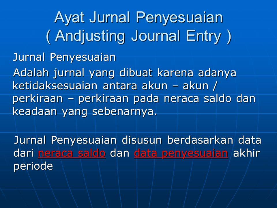 Ayat Jurnal Penyesuaian ( Andjusting Journal Entry ) Jurnal Penyesuaian Adalah jurnal yang dibuat karena adanya ketidaksesuaian antara akun – akun / p