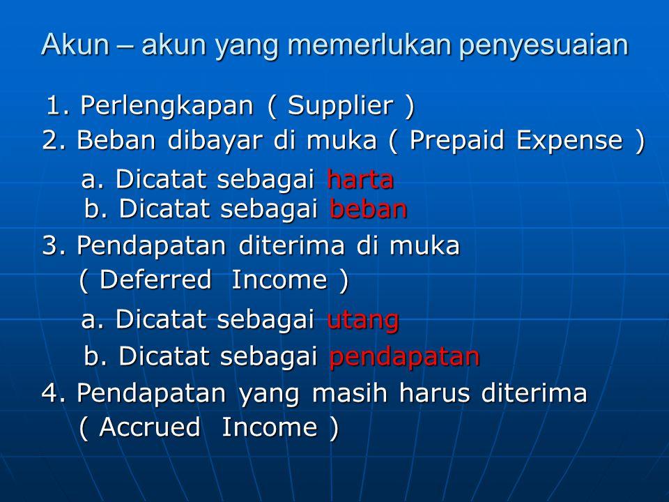 Akun – akun yang memerlukan penyesuaian 1. Perlengkapan ( Supplier ) 2. Beban dibayar di muka ( Prepaid Expense ) a. Dicatat sebagai harta b. Dicatat