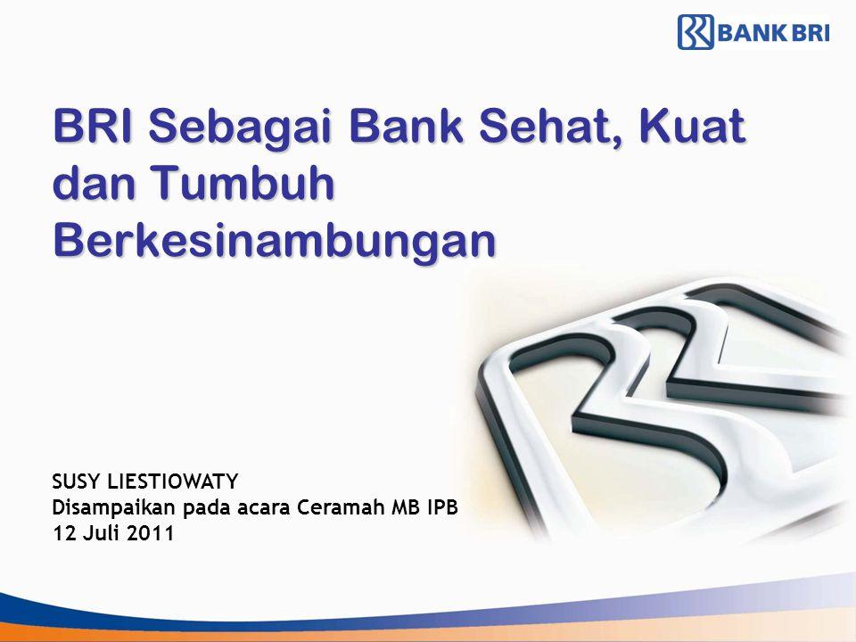 BRI Sebagai Bank Sehat, Kuat dan Tumbuh Berkesinambungan SUSY LIESTIOWATY Disampaikan pada acara Ceramah MB IPB 12 Juli 2011