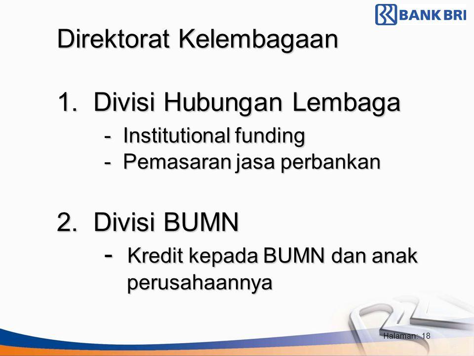 Halaman: 18 • Direktorat Kelembagaan 1. Divisi Hubungan Lembaga - Institutional funding - Pemasaran jasa perbankan 2. Divisi BUMN - Kredit kepada BUMN