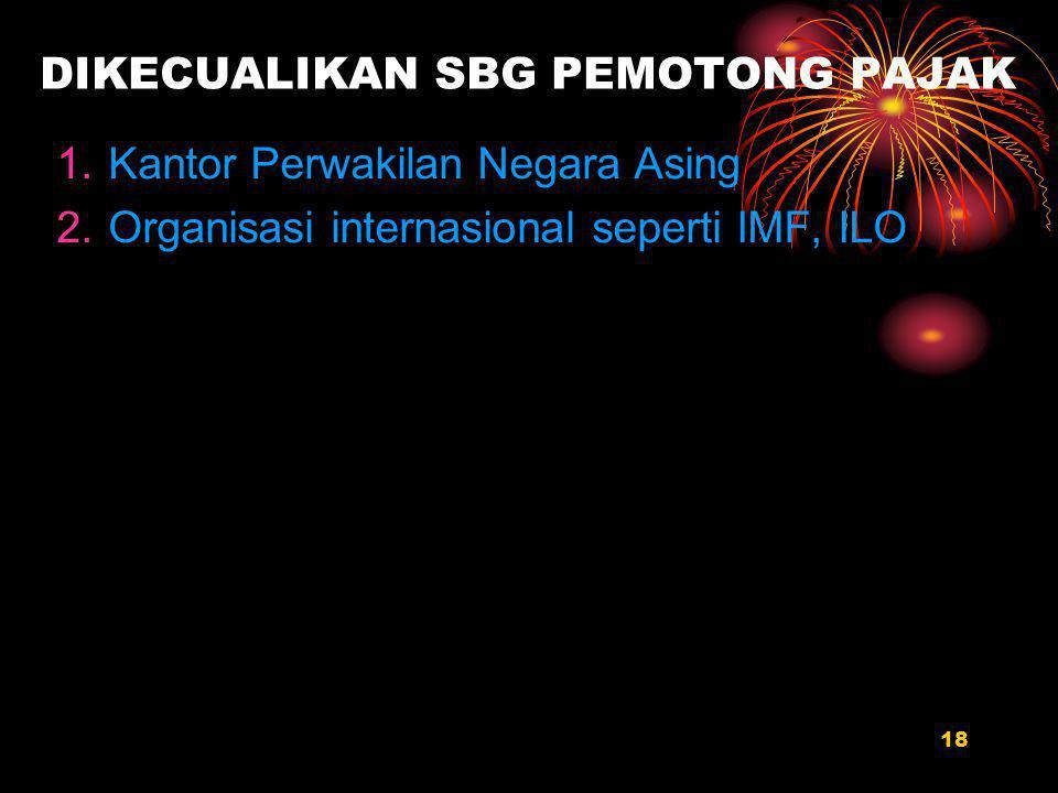 18 DIKECUALIKAN SBG PEMOTONG PAJAK 1.Kantor Perwakilan Negara Asing 2.Organisasi internasional seperti IMF, ILO
