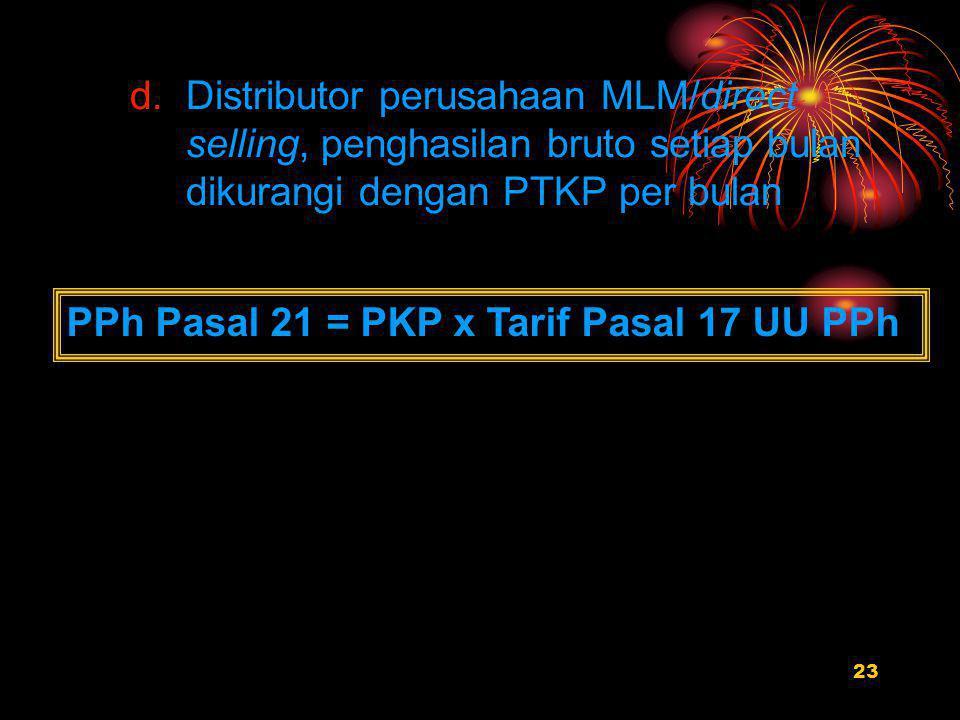 23 d.Distributor perusahaan MLM/direct selling, penghasilan bruto setiap bulan dikurangi dengan PTKP per bulan PPh Pasal 21 = PKP x Tarif Pasal 17 UU PPh