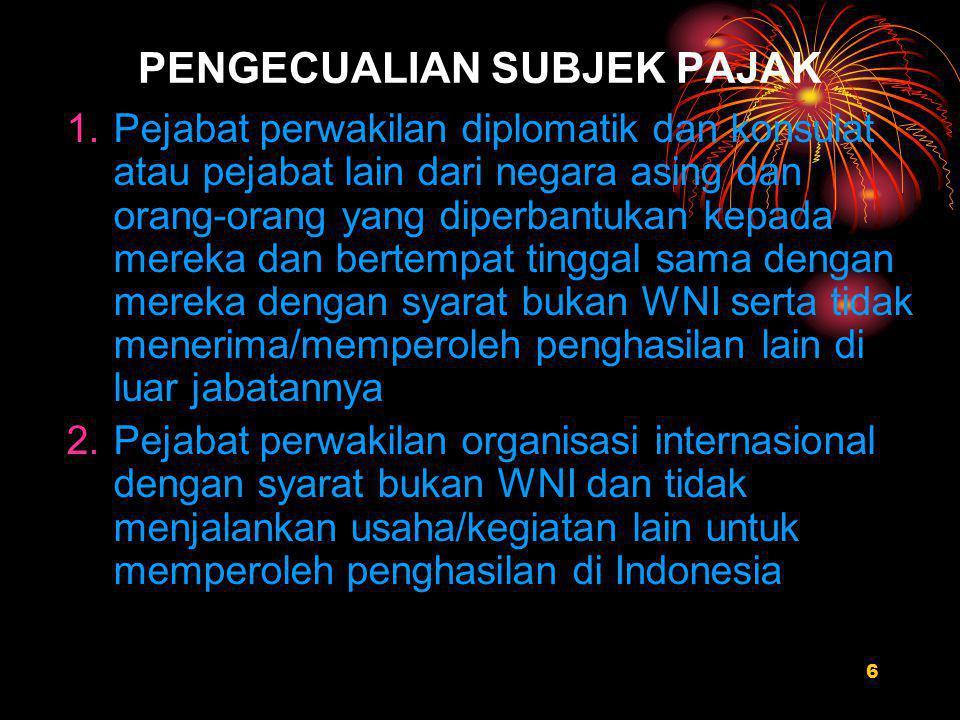 6 PENGECUALIAN SUBJEK PAJAK 1.Pejabat perwakilan diplomatik dan konsulat atau pejabat lain dari negara asing dan orang-orang yang diperbantukan kepada mereka dan bertempat tinggal sama dengan mereka dengan syarat bukan WNI serta tidak menerima/memperoleh penghasilan lain di luar jabatannya 2.Pejabat perwakilan organisasi internasional dengan syarat bukan WNI dan tidak menjalankan usaha/kegiatan lain untuk memperoleh penghasilan di Indonesia