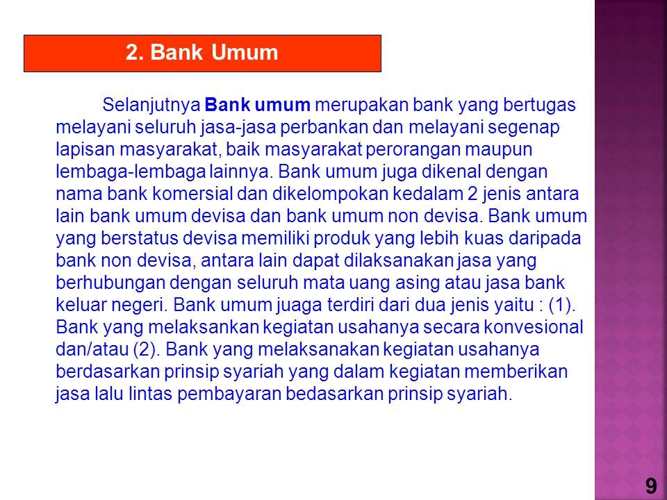Selanjutnya Bank umum merupakan bank yang bertugas melayani seluruh jasa-jasa perbankan dan melayani segenap lapisan masyarakat, baik masyarakat peror