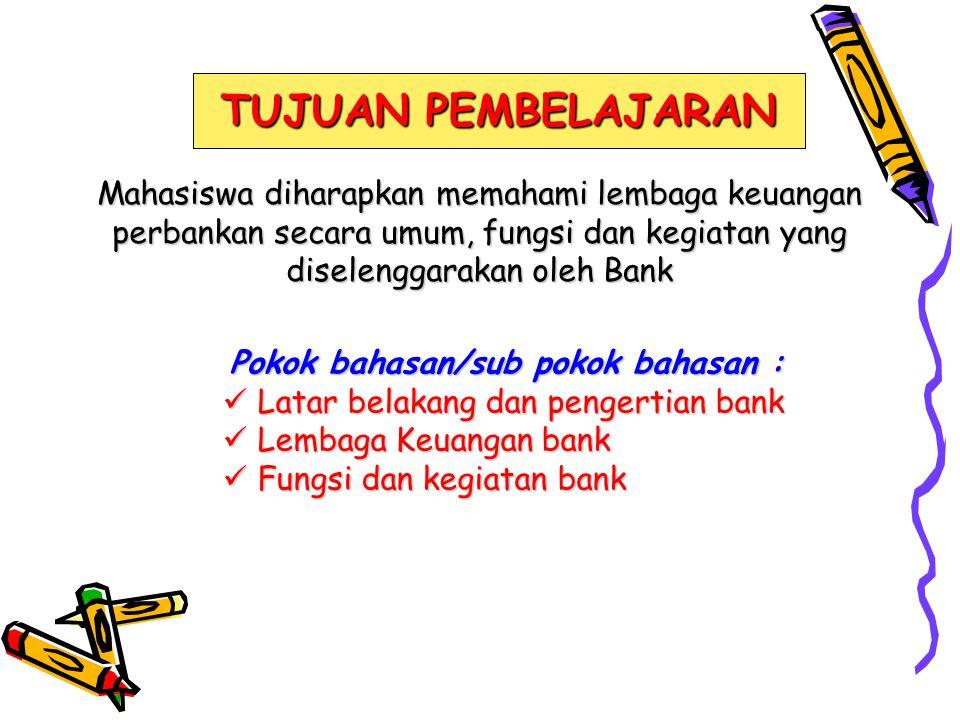 TUJUAN PEMBELAJARAN Mahasiswa diharapkan memahami lembaga keuangan perbankan secara umum, fungsi dan kegiatan yang diselenggarakan oleh Bank Pokok bah
