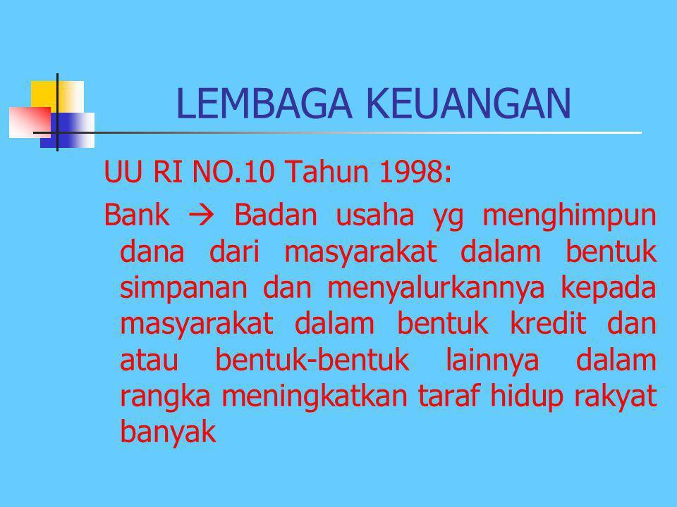 LEMBAGA KEUANGAN UU RI NO.10 Tahun 1998: Bank  Badan usaha yg menghimpun dana dari masyarakat dalam bentuk simpanan dan menyalurkannya kepada masyarakat dalam bentuk kredit dan atau bentuk-bentuk lainnya dalam rangka meningkatkan taraf hidup rakyat banyak