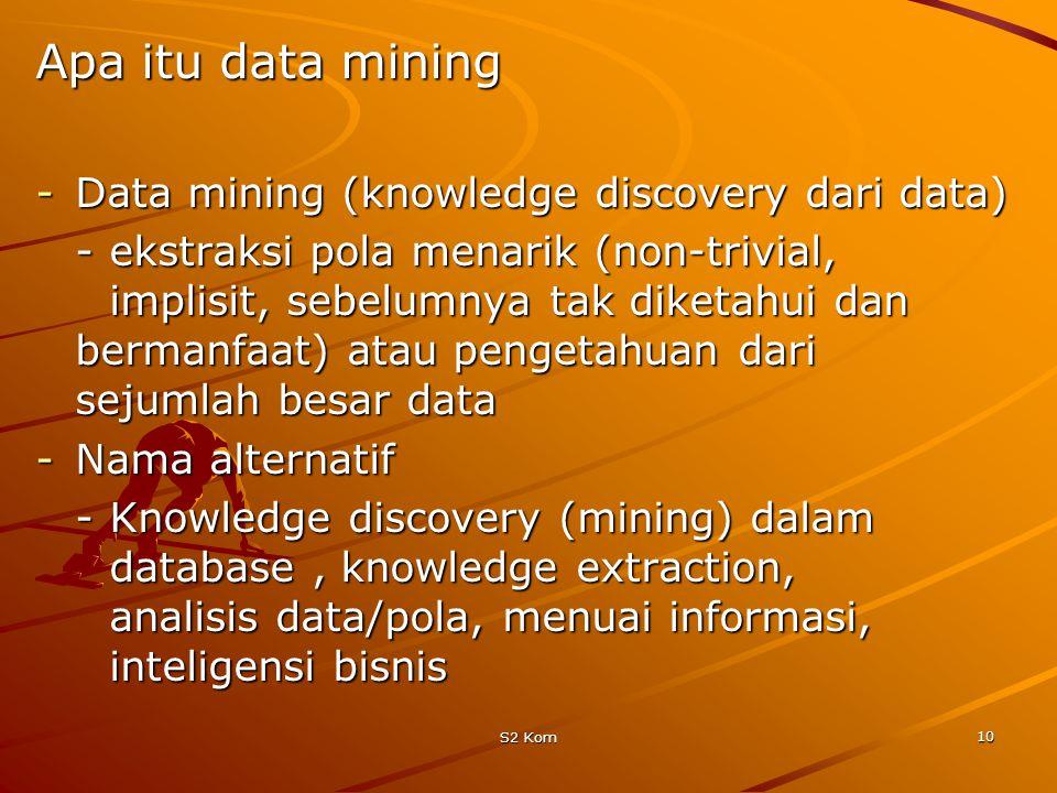 S2 Kom 10 Apa itu data mining -Data mining (knowledge discovery dari data) -ekstraksi pola menarik (non-trivial, implisit, sebelumnya tak diketahui dan bermanfaat) atau pengetahuan dari sejumlah besar data -Nama alternatif -Knowledge discovery (mining) dalam database, knowledge extraction, analisis data/pola, menuai informasi, inteligensi bisnis