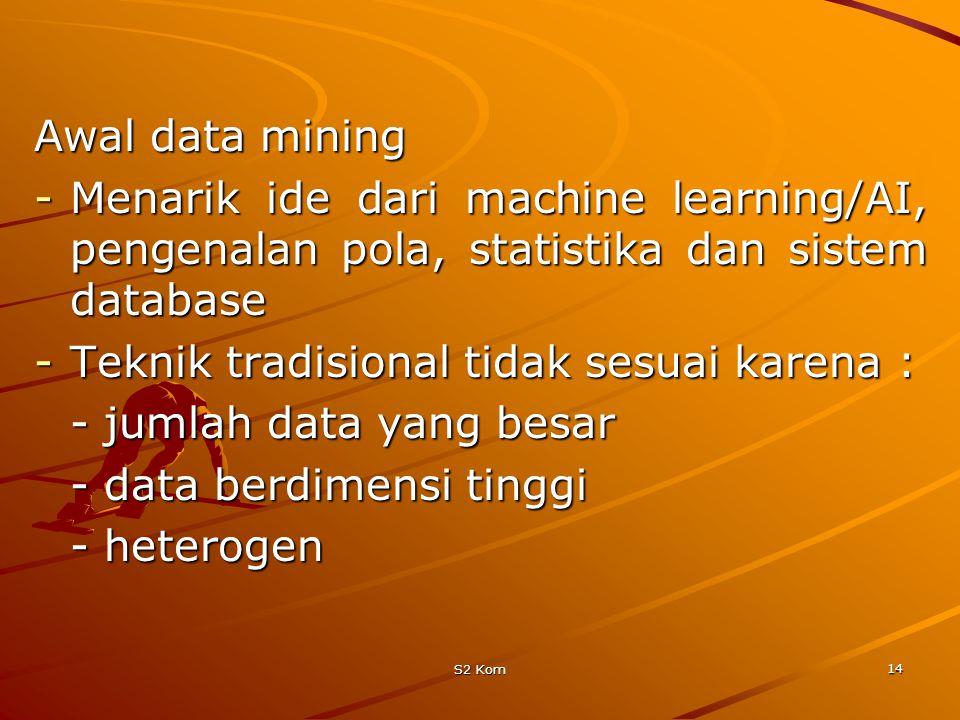 S2 Kom 14 Awal data mining -Menarik ide dari machine learning/AI, pengenalan pola, statistika dan sistem database -Teknik tradisional tidak sesuai karena : - jumlah data yang besar - data berdimensi tinggi - heterogen