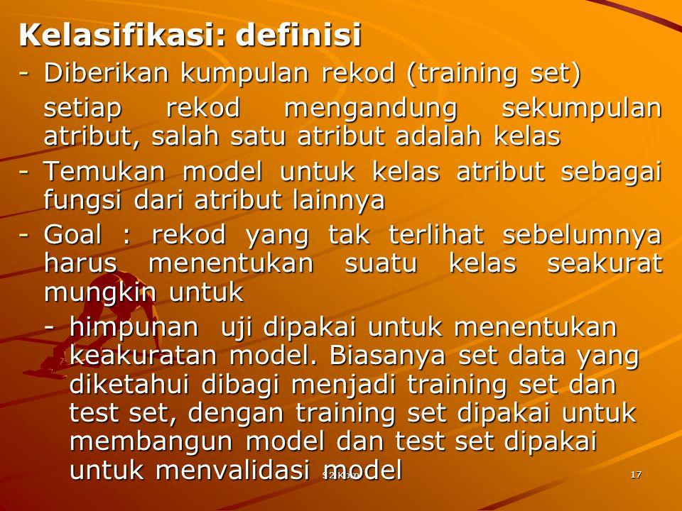 S2 Kom 17 Kelasifikasi: definisi -Diberikan kumpulan rekod (training set) setiap rekod mengandung sekumpulan atribut, salah satu atribut adalah kelas -Temukan model untuk kelas atribut sebagai fungsi dari atribut lainnya -Goal : rekod yang tak terlihat sebelumnya harus menentukan suatu kelas seakurat mungkin untuk -himpunan uji dipakai untuk menentukan keakuratan model.