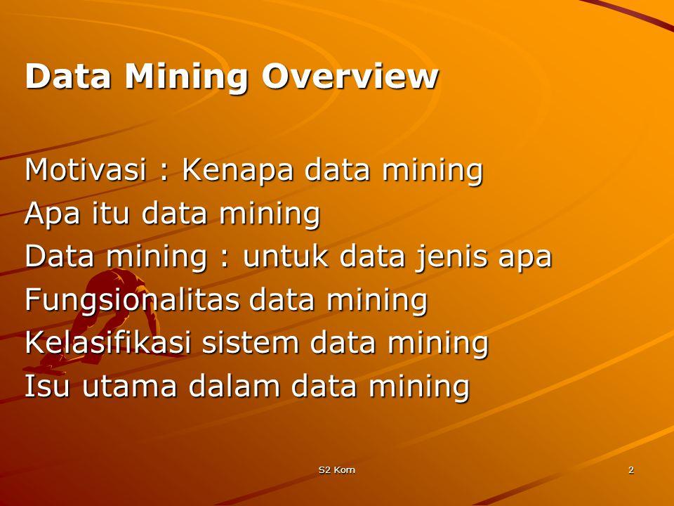 S2 Kom2 Data Mining Overview Motivasi : Kenapa data mining Apa itu data mining Data mining : untuk data jenis apa Fungsionalitas data mining Kelasifikasi sistem data mining Isu utama dalam data mining