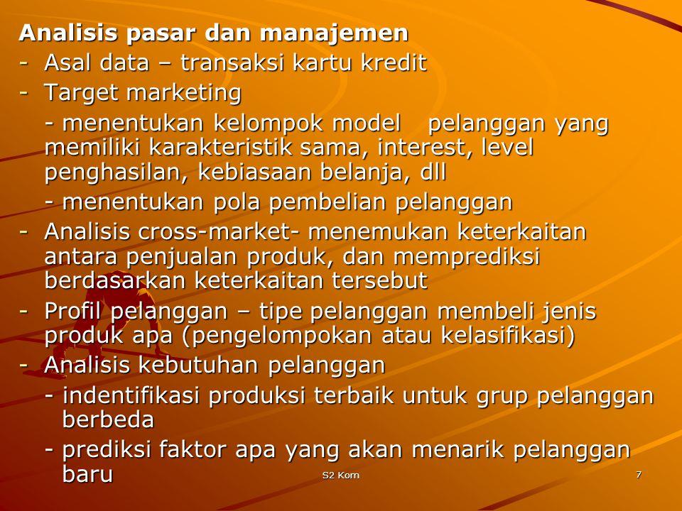 S2 Kom 7 Analisis pasar dan manajemen -Asal data – transaksi kartu kredit -Target marketing -menentukan kelompok model pelanggan yang memiliki karakteristik sama, interest, level penghasilan, kebiasaan belanja, dll -menentukan pola pembelian pelanggan -Analisis cross-market- menemukan keterkaitan antara penjualan produk, dan memprediksi berdasarkan keterkaitan tersebut -Profil pelanggan – tipe pelanggan membeli jenis produk apa (pengelompokan atau kelasifikasi) -Analisis kebutuhan pelanggan - indentifikasi produksi terbaik untuk grup pelanggan berbeda -prediksi faktor apa yang akan menarik pelanggan baru