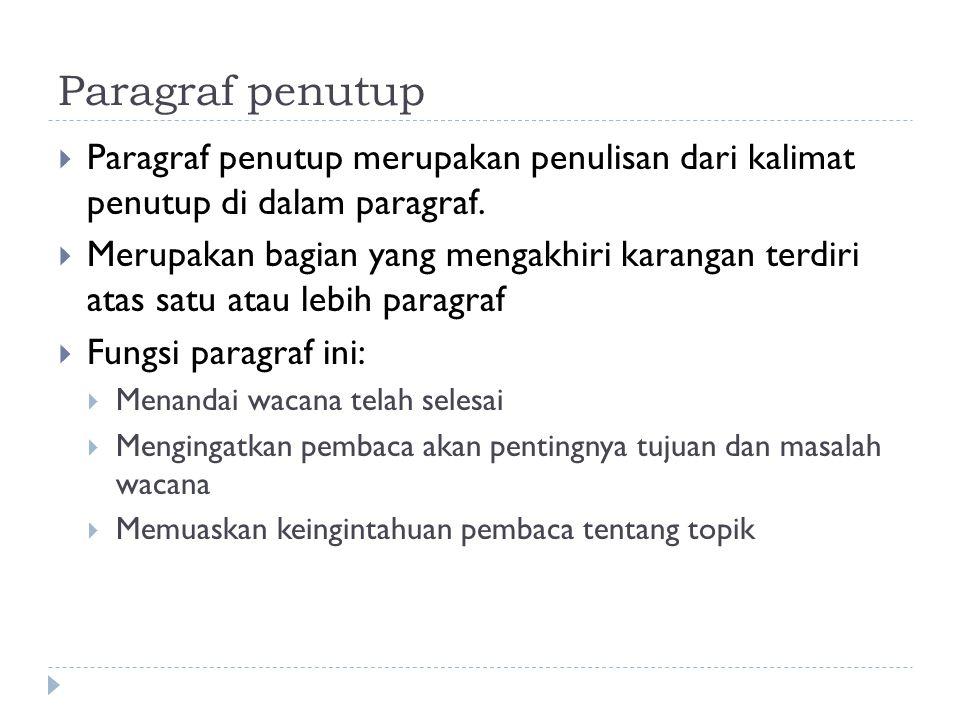 Paragraf penutup  Paragraf penutup merupakan penulisan dari kalimat penutup di dalam paragraf.  Merupakan bagian yang mengakhiri karangan terdiri at