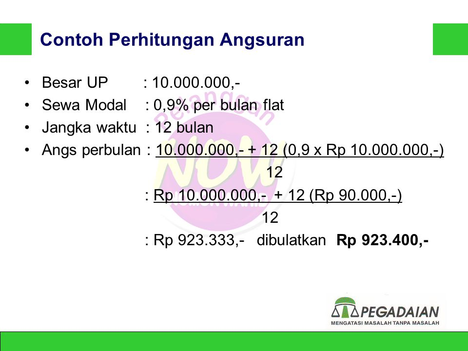 PERHITUNGAN ANGSURAN BULANAN Cicilan = UP + n ( UP x SM ) n UP= Uang Pinjaman SM= Tarif Sewa Modal Perbulan (0.9 %) n= Jangka Waktu Kredit (12 bulan)