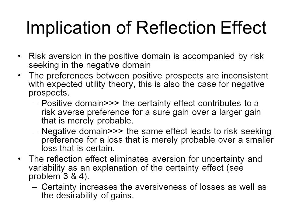 Implication of Reflection Effect •Risk aversion in the positive domain is accompanied by risk seeking in the negative domain •The preferences between positive prospects are inconsistent with expected utility theory, this is also the case for negative prospects.