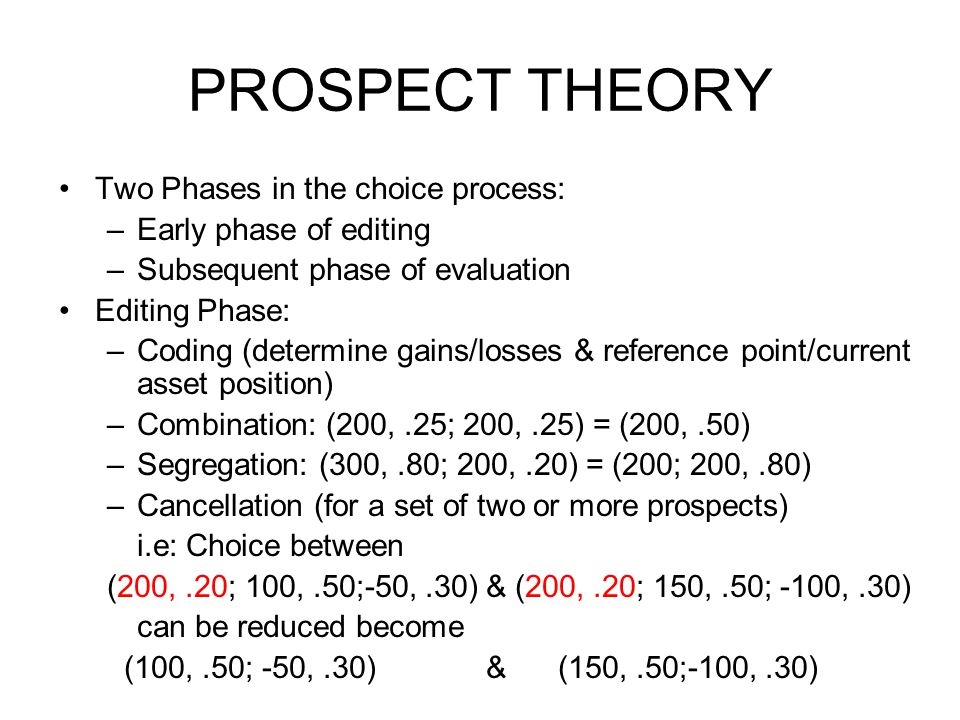 PROSPECT THEORY •Two Phases in the choice process: –Early phase of editing –Subsequent phase of evaluation •Editing Phase: –Coding (determine gains/losses & reference point/current asset position) –Combination: (200,.25; 200,.25) = (200,.50) –Segregation: (300,.80; 200,.20) = (200; 200,.80) –Cancellation (for a set of two or more prospects) i.e: Choice between (200,.20; 100,.50;-50,.30) & (200,.20; 150,.50; -100,.30) can be reduced become (100,.50; -50,.30) & (150,.50;-100,.30)