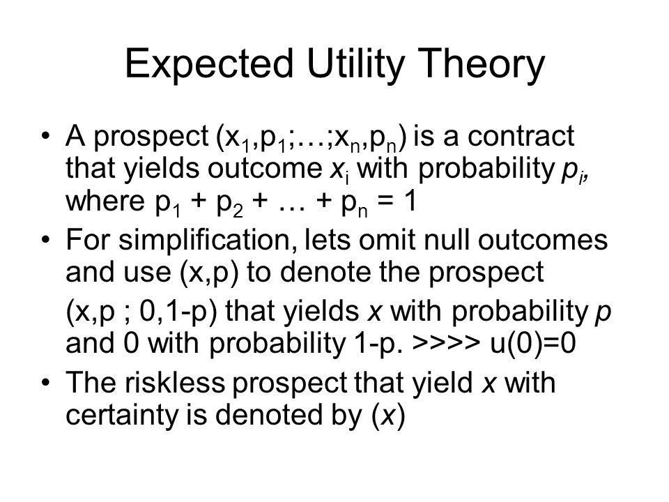 Expected Utility Theory •Expectation: U(x 1,p 1 ;…;x n,p n ) = p 1 u(x) + … + p n u(x n ) that is, the overall utility of a prospect, denoted by U, is the expected utility of its outcomes.