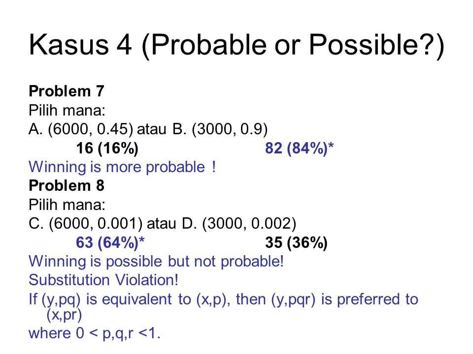Problem 11 + 12 •In terms of final outcomes, both problems can be stated as: A = (2000, 0.5 ; 1000, 0.5) = C B = (1500) = D •Implication: –Subject did not integrate the bonus with the prospect.
