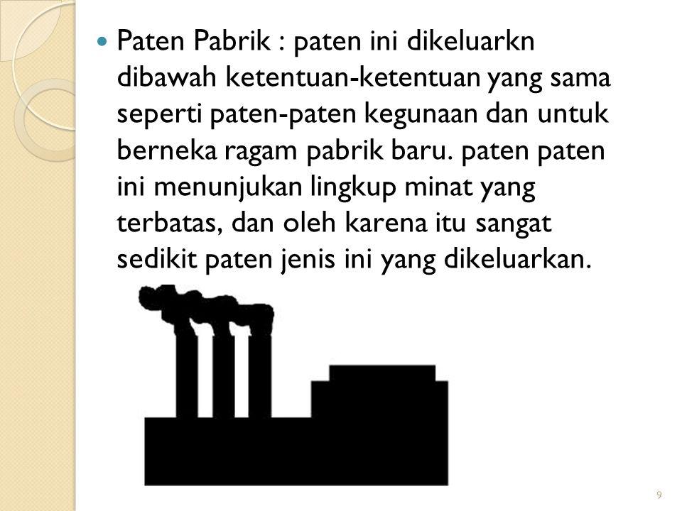 9  Paten Pabrik : paten ini dikeluarkn dibawah ketentuan-ketentuan yang sama seperti paten-paten kegunaan dan untuk berneka ragam pabrik baru. paten