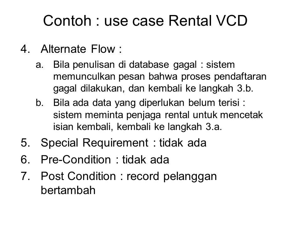 Contoh : use case Rental VCD 4.Alternate Flow : a.Bila penulisan di database gagal : sistem memunculkan pesan bahwa proses pendaftaran gagal dilakukan