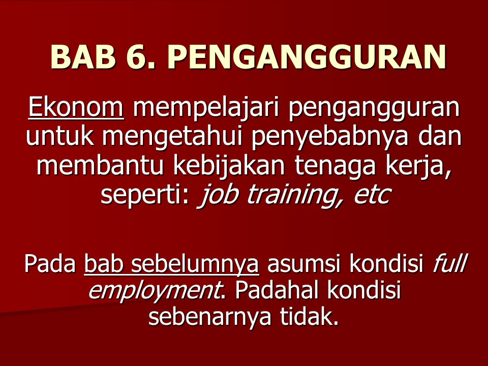 BAB 6. PENGANGGURAN Ekonom mempelajari pengangguran untuk mengetahui penyebabnya dan membantu kebijakan tenaga kerja, seperti: job training, etc Pada