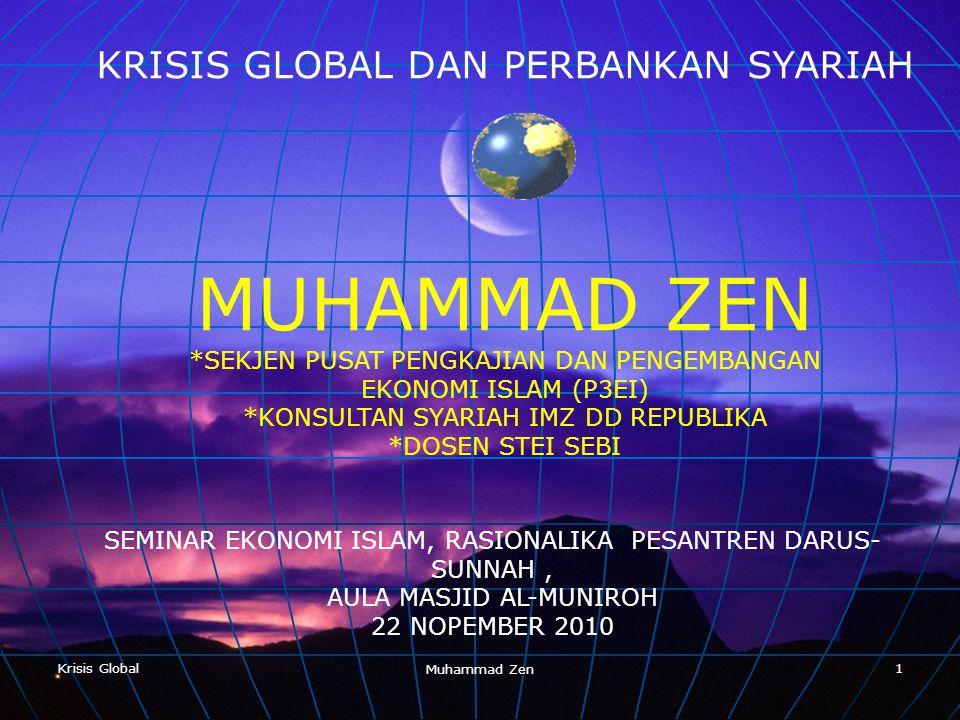 Krisis Global Muhammad Zen 1 KRISIS GLOBAL DAN PERBANKAN SYARIAH MUHAMMAD ZEN *SEKJEN PUSAT PENGKAJIAN DAN PENGEMBANGAN EKONOMI ISLAM (P3EI) *KONSULTAN SYARIAH IMZ DD REPUBLIKA *DOSEN STEI SEBI SEMINAR EKONOMI ISLAM, RASIONALIKA PESANTREN DARUS- SUNNAH, AULA MASJID AL-MUNIROH 22 NOPEMBER 2010