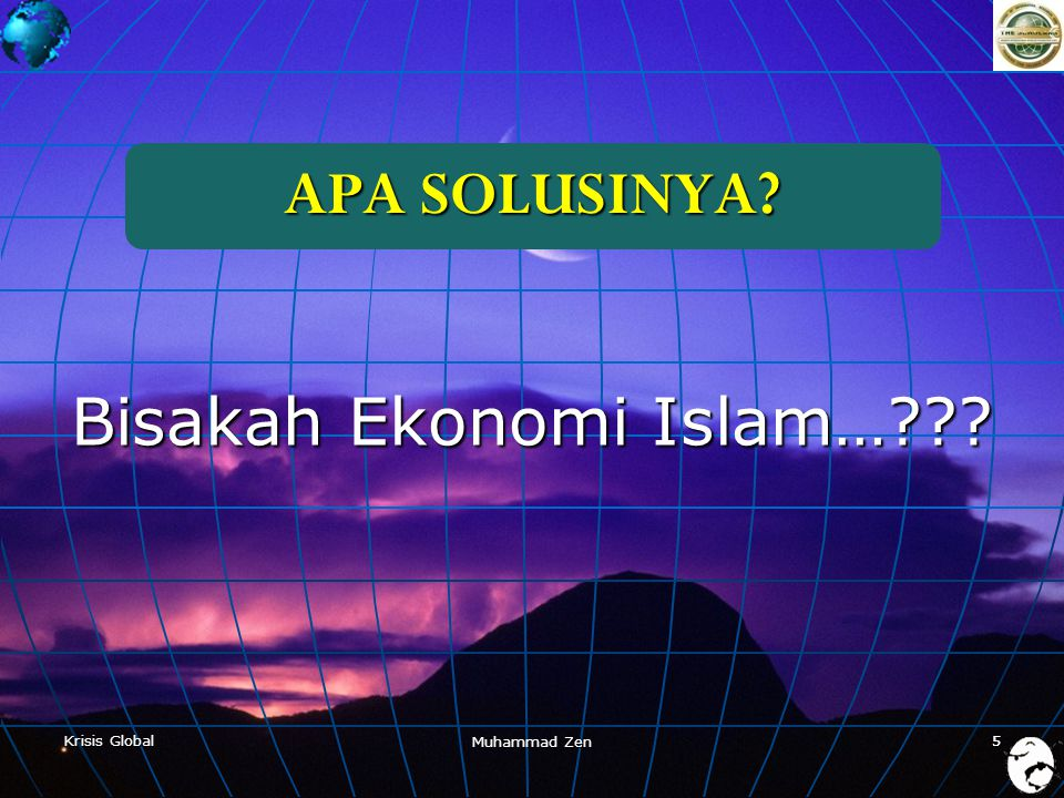 Krisis Global Muhammad Zen 5 APA SOLUSINYA? Bisakah Ekonomi Islam…??? 5