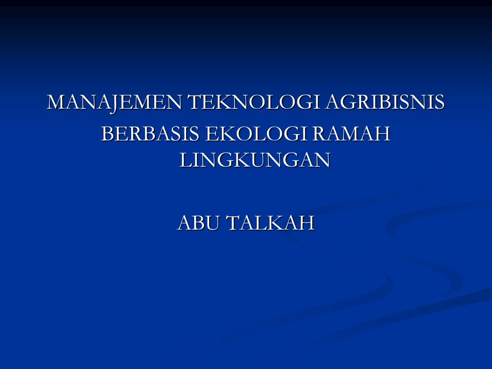 MANAJEMEN TEKNOLOGI AGRIBISNIS BERBASIS EKOLOGI RAMAH LINGKUNGAN ABU TALKAH