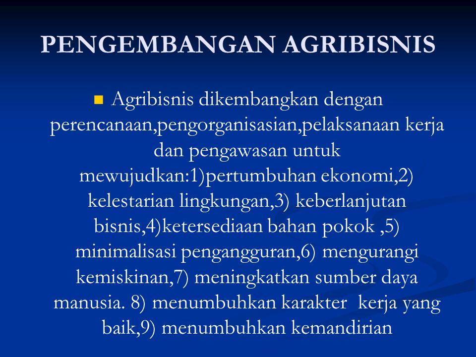 PENGEMBANGAN AGRIBISNIS   Agribisnis dikembangkan dengan perencanaan,pengorganisasian,pelaksanaan kerja dan pengawasan untuk mewujudkan:1)pertumbuhan ekonomi,2) kelestarian lingkungan,3) keberlanjutan bisnis,4)ketersediaan bahan pokok,5) minimalisasi pengangguran,6) mengurangi kemiskinan,7) meningkatkan sumber daya manusia.