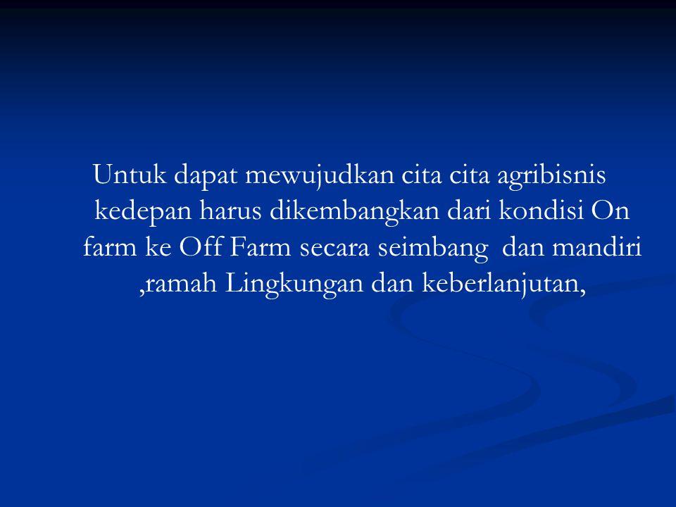 Untuk dapat mewujudkan cita cita agribisnis kedepan harus dikembangkan dari kondisi On farm ke Off Farm secara seimbang dan mandiri,ramah Lingkungan dan keberlanjutan,