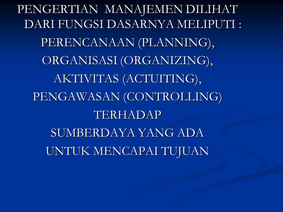 PENGERTIAN MANAJEMEN DILIHAT DARI FUNGSI DASARNYA MELIPUTI : PERENCANAAN (PLANNING), ORGANISASI (ORGANIZING), AKTIVITAS (ACTUITING), PENGAWASAN (CONTR