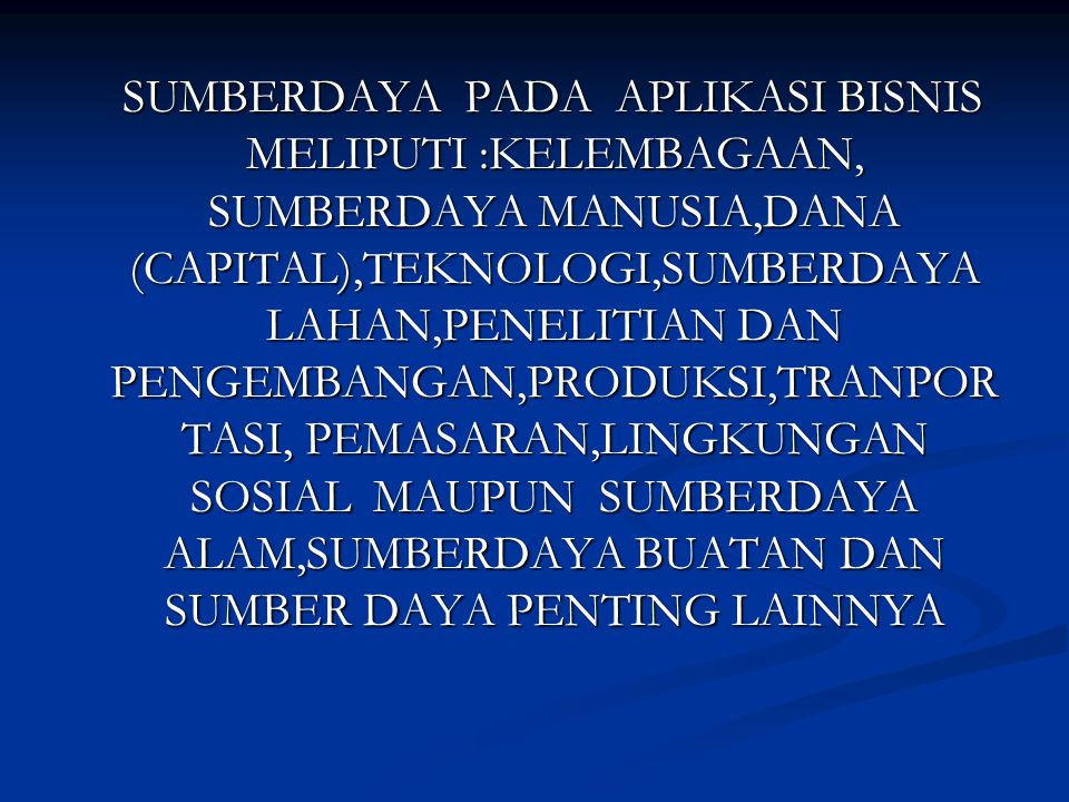 SUMBERDAYA PADA APLIKASI BISNIS MELIPUTI :KELEMBAGAAN, SUMBERDAYA MANUSIA,DANA (CAPITAL),TEKNOLOGI,SUMBERDAYA LAHAN,PENELITIAN DAN PENGEMBANGAN,PRODUKSI,TRANPOR TASI, PEMASARAN,LINGKUNGAN SOSIAL MAUPUN SUMBERDAYA ALAM,SUMBERDAYA BUATAN DAN SUMBER DAYA PENTING LAINNYA SUMBERDAYA PADA APLIKASI BISNIS MELIPUTI :KELEMBAGAAN, SUMBERDAYA MANUSIA,DANA (CAPITAL),TEKNOLOGI,SUMBERDAYA LAHAN,PENELITIAN DAN PENGEMBANGAN,PRODUKSI,TRANPOR TASI, PEMASARAN,LINGKUNGAN SOSIAL MAUPUN SUMBERDAYA ALAM,SUMBERDAYA BUATAN DAN SUMBER DAYA PENTING LAINNYA