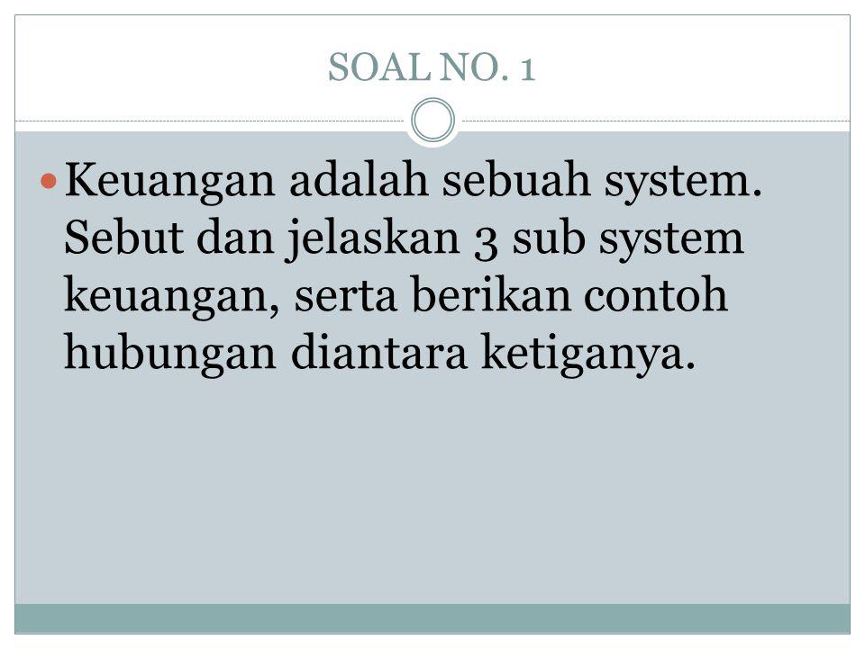 SOAL NO. 1  Keuangan adalah sebuah system. Sebut dan jelaskan 3 sub system keuangan, serta berikan contoh hubungan diantara ketiganya.